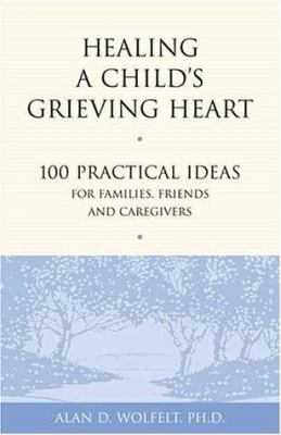 Cover image for Healing a child's grieving heart : 100 practical ideas for families, friends & caregivers
