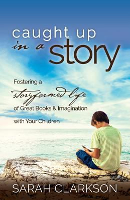 Cover image for Caught up in a story : fostering a storyformed life of great books and imagination with your children