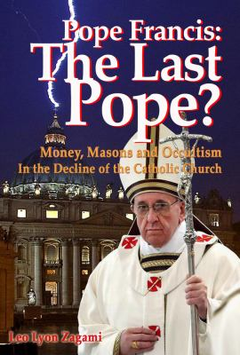Cover image for Pope Francis : the last pope? : money, masons and occultism in the decline of the Catholic Church