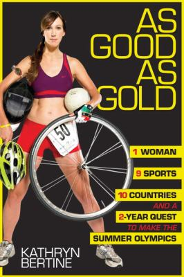 Cover image for As good as gold : 1 woman, 9 sports, 10 countries, and a 2-year quest to make the summer olympics