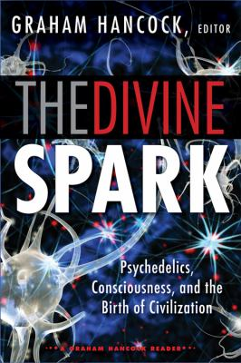 Cover image for The divine spark : a Graham Hancock reader : psychedelics, consciousness, and the birth of civilization