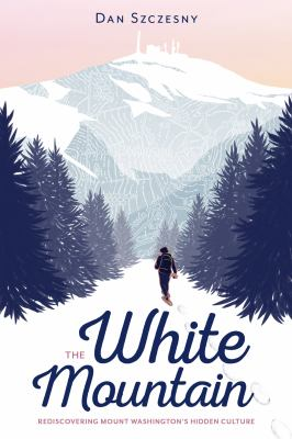 Cover image for The White Mountain : rediscovering Mount Washington's hidden culture