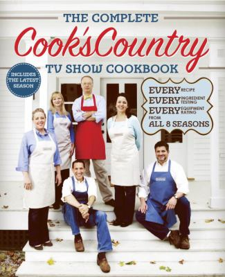 Cover image for The complete cook's country TV show cookbook : every recipe, every ingredient testing, every equipment rating from all 8 seasons