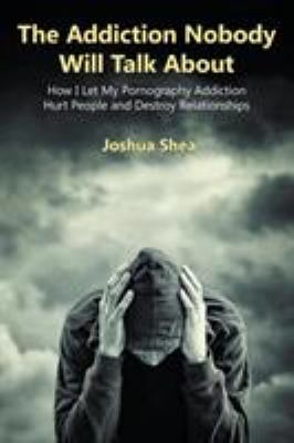 Cover image for The addiction nobody will talk about : how I let my pornography addiction hurt people and destroy relationships