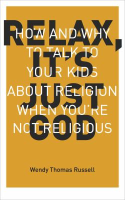 Cover image for Relax, it's just God : how and why to talk to your kids about religion when you're not religious