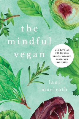 Cover image for The mindful vegan : a 30-day plan for finding health, balance, peace, and happiness