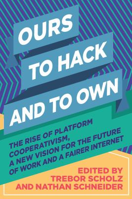 Cover image for Ours to hack and to own : the rise of platform cooperativism, a new vision for the future of work and a fairer internet