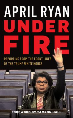 Cover image for Under fire : reporting from the front lines of the Trump White House