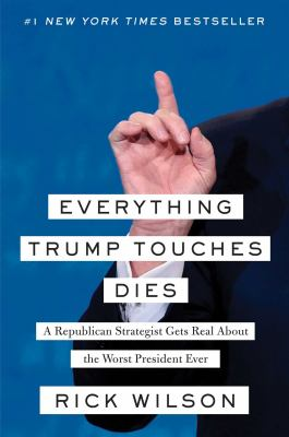 Cover image for Everything Trump touches dies : a Republican strategist gets real about the worst president ever