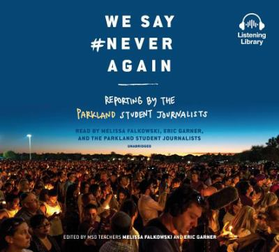 Cover image for We say #NeverAgain : reporting by the Parkland student journalists.