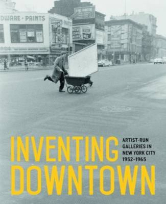Cover image for Inventing downtown : artist-run galleries in New York City, 1952-1965