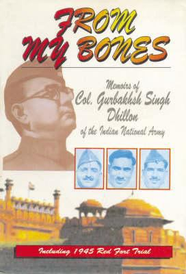 Cover image for From my bones : memoirs of Col. Gurbakhsh Singh Dhillon of the Indian National Army, including 1945 Red Fort Trial.
