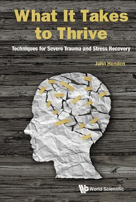 Cover image for What it takes to thrive : techniques for severe trauma and stress recovery
