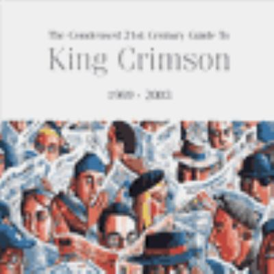Cover image for The condensed 21st century guide to King Crimson, 1969-2003