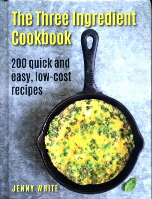 Cover image for The three ingredient cookbook : 200 quick and easy, low-cost recipes