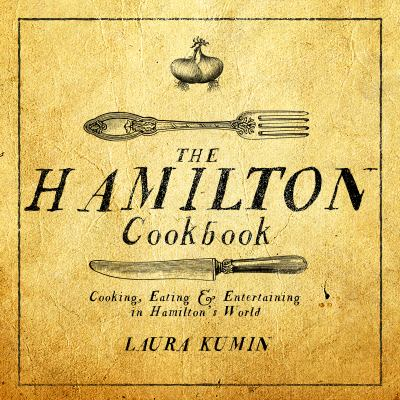 Cover image for The Hamilton cookbook : cooking, eating & entertaining in Hamilton's world