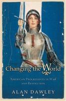 Cover image for Changing the world : American progressives in war and revolution
