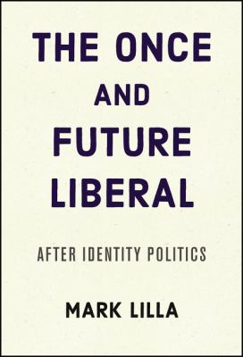 Cover image for The once and future liberal : after identity politics