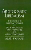 Cover image for Aristocratic liberalism : the social and political thought of Jacob Burckhardt, John Stuart Mill, and Alexis de Tocqueville