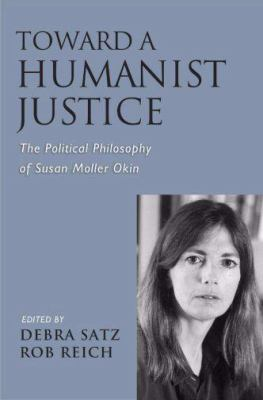 Cover image for Toward a humanist justice : the political philosophy of Susan Moller Okin