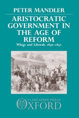 Cover image for Aristocratic government in the Age of Reform : Whigs and Liberals, 1830-1852