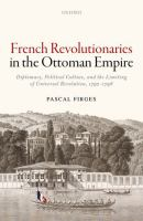 Cover image for French Revolutionaries in the Ottoman Empire : Diplomacy, Political Culture, and the Limiting of Universal Revolution, 1792-1798