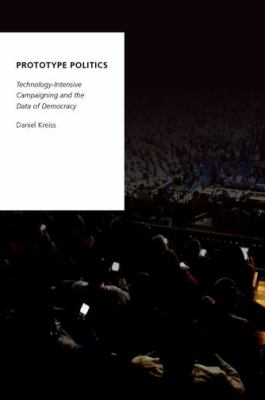 Cover image for Prototype politics : technology-intensive campaigning and the data of democracy