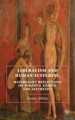 Cover image for Liberalism and Human Suffering Materialist Reflections on Politics, Ethics, and Aesthetics
