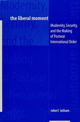 Cover image for The liberal moment : modernity, security, and the making of postwar international order