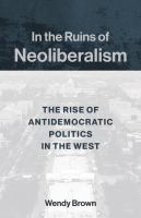 Cover image for In the ruins of neoliberalism the rise of antidemocratic politics in the West
