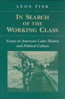 Cover image for In search of the working class : essays in American labor history and political culture