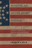 Cover image for Making an Antislavery Nation Lincoln, Douglas, and the Battle over Freedom