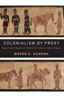 Cover image for Colonialism by Proxy Hausa Imperial Agents and Middle Belt Consciousness in Nigeria