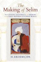 Cover image for The Making of Selim Succession, Legitimacy, and Memory in the Early Modern Ottoman World