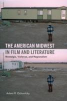 Cover image for The American midwest in film and literature nostalgia, violence, and regionalism