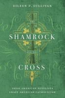 Cover image for The shamrock and the cross Irish American novelists shape American Catholicism