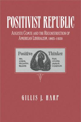 Cover image for Positivist republic : Auguste Comte and the reconstruction of American liberalism, 1865-1920