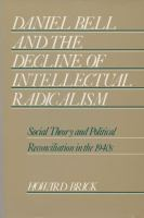 Cover image for Daniel Bell and the decline of intellectual radicalism : social theory and political reconciliation in the 1940s