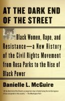 Cover image for At the dark end of the street black women, rape, and resistance : a new history of the civil rights movement from Rosa Parks to the rise of black power