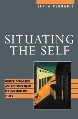 Cover image for Situating the self : gender, community, and postmodernism in contemporary ethics