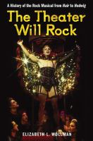 Cover image for The theater will rock a history of the rock musical : from Hair to Hedwig