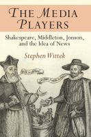 Cover image for The media players Shakespeare, Middleton, Jonson, and the idea of news