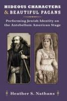 Cover image for Hideous Characters and Beautiful Pagans Performing Jewish Identity on the Antebellum American Stage