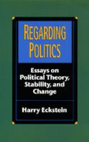 Cover image for Regarding politics : essays on political theory, stability, and change