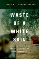 Cover image for Waste of a white skin : the Carnegie Corporation and the racial logic of white vulnerability