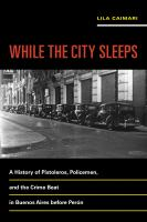 Cover image for While the City Sleeps A History of Pistoleros, Policemen, and the Crime Beat in Buenos Aires before Perón