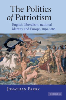 Cover image for The Politics of Patriotism: English liberalism, national identity and Europe, 1830-1886.