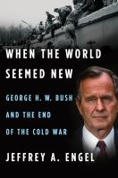 Cover image for When the world seemed new : George H. W. Bush and the end of the Cold War