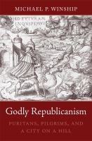 Cover image for Godly republicanism : Puritans, pilgrims, and a city on a hill