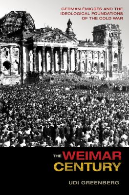 Cover image for The Weimar century German émigrés and the ideological foundations of the Cold War